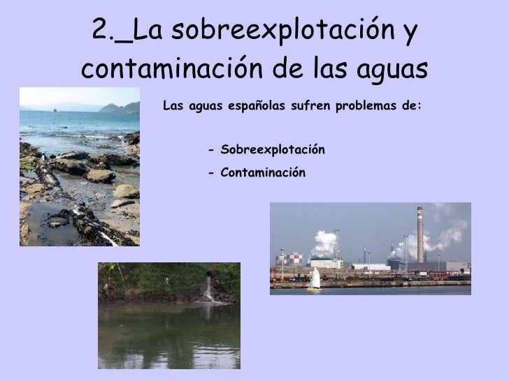 2._La sobreexplotación y contaminación de las aguas Las aguas españolas sufren problemas de: - Sobreexplotación - Contamin...