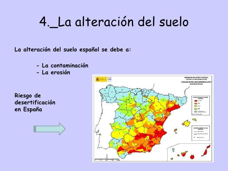 4._La alteración del suelo La alteración del suelo español se debe a: - La contaminación  - La erosión Riesgo de desertifi...
