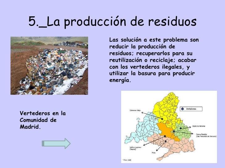 5._La producción de residuos Las solución a este problema son reducir la producción de residuos; recuperarlos para su reut...