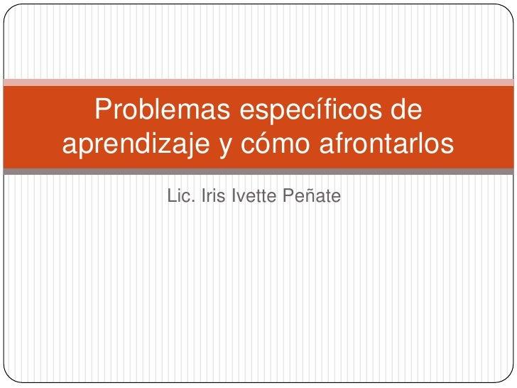 Problemas específicos deaprendizaje y cómo afrontarlos       Lic. Iris Ivette Peñate