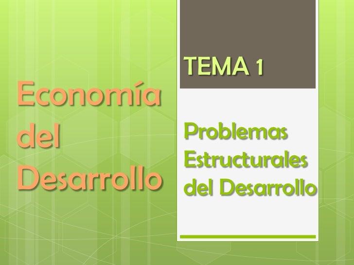 TEMA 1Economíadel          Problemas             EstructuralesDesarrollo   del Desarrollo