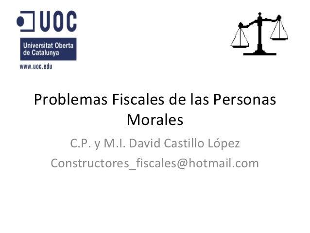 Problemas Fiscales de las Personas            Morales     C.P. y M.I. David Castillo López  Constructores_fiscales@hotmail...