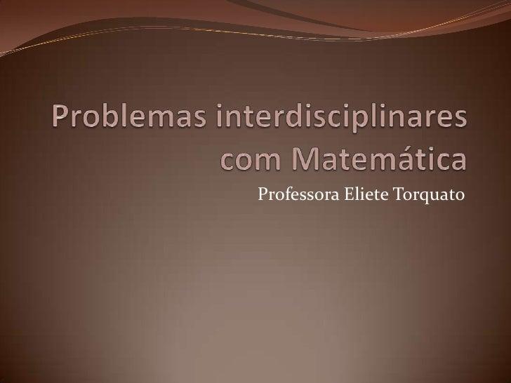 Problemas interdisciplinares com Matemática<br />Professora Eliete Torquato<br />