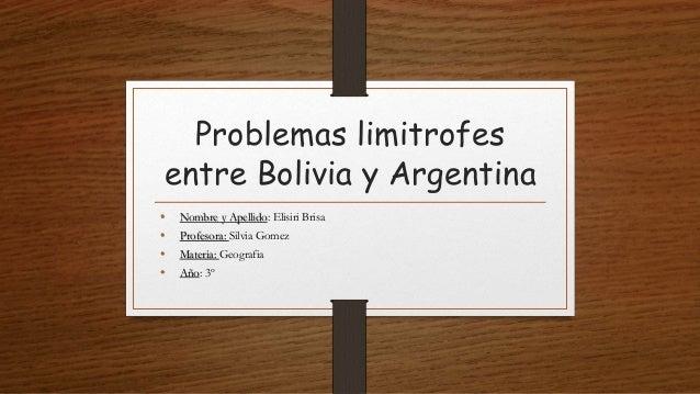 Problemas limitrofes entre Bolivia y Argentina • Nombre y Apellido: Elisiri Brisa • Profesora: Silvia Gomez • Materia: Geo...