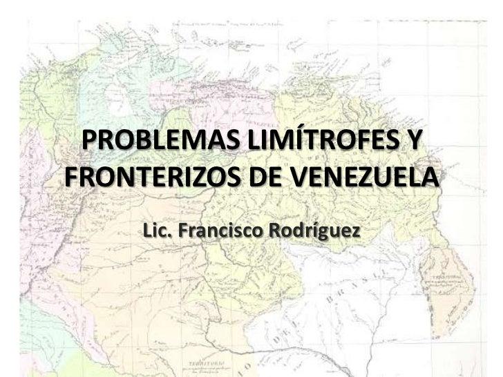 PROBLEMAS LIMÍTROFES Y FRONTERIZOS DE VENEZUELA<br />Lic. Francisco Rodríguez<br />