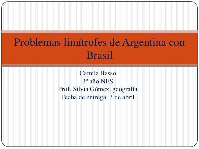 Camila Basso 3º año NES Prof. Silvia Gómez, geografía Fecha de entrega: 3 de abril Problemas limítrofes de Argentina con B...