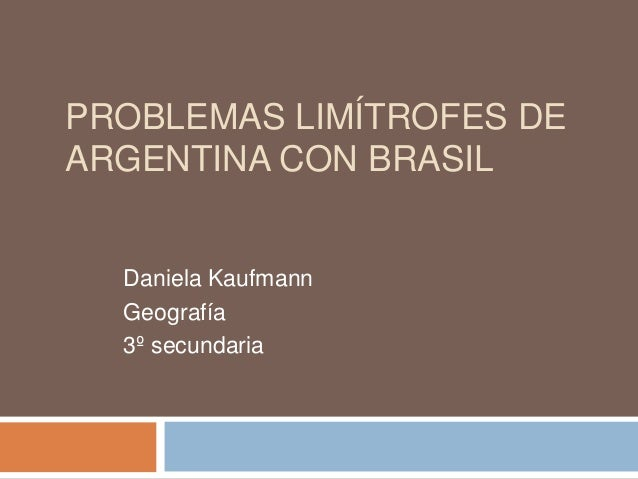 PROBLEMAS LIMÍTROFES DE ARGENTINA CON BRASIL Daniela Kaufmann Geografía 3º secundaria