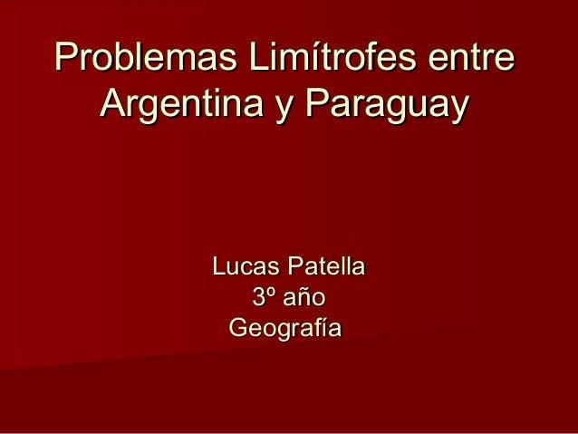 Problemas Limítrofes entreProblemas Limítrofes entre Argentina y ParaguayArgentina y Paraguay Lucas PatellaLucas Patella 3...