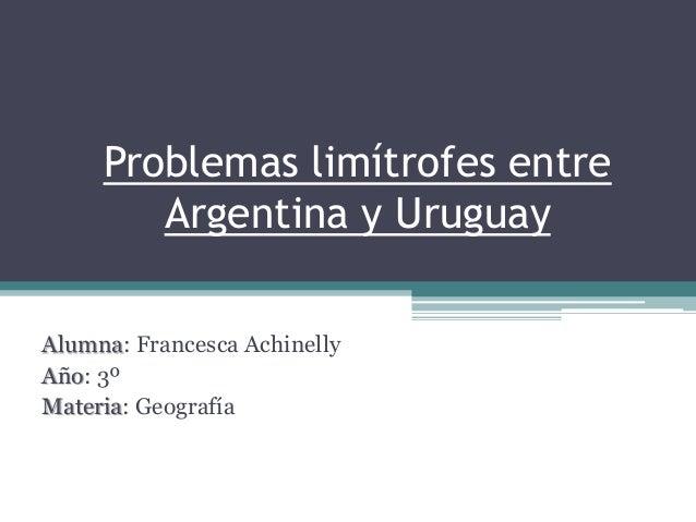 Problemas limítrofes entre Argentina y Uruguay Alumna: Francesca Achinelly Año: 3º Materia: Geografía