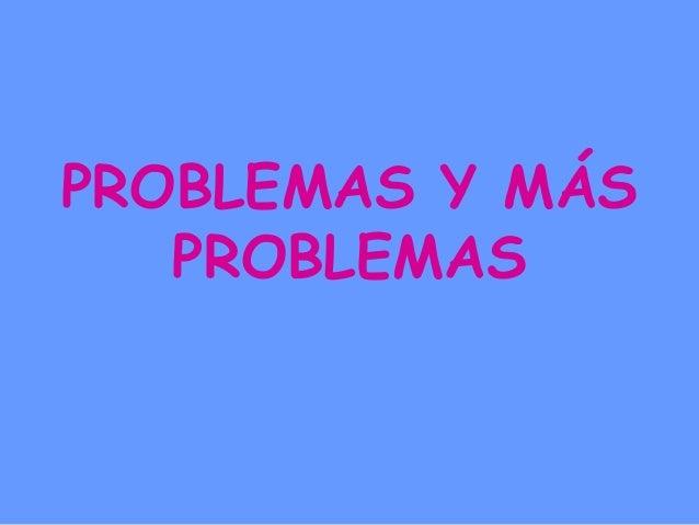 PROBLEMAS Y MÁS  PROBLEMAS