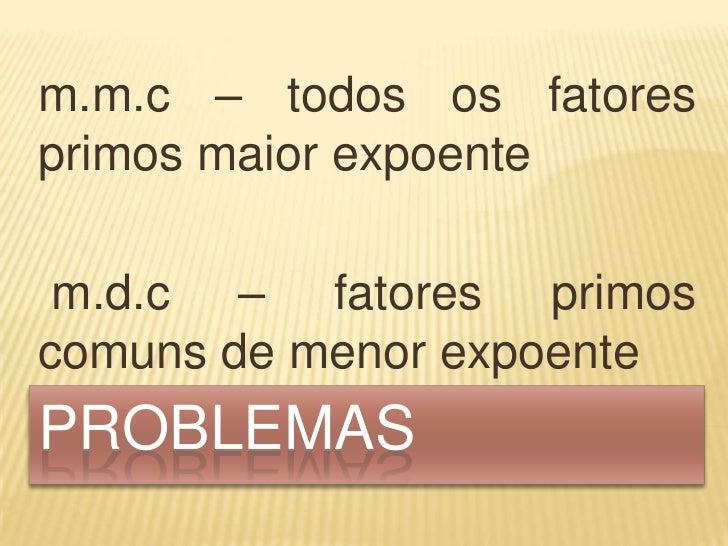 m.m.c – todos os fatoresprimos maior expoente m.d.c – fatores primoscomuns de menor expoentePROBLEMAS