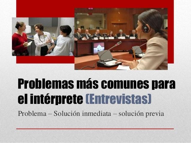 Problemas más comunes para el intérprete (Entrevistas) Problema – Solución inmediata – solución previa