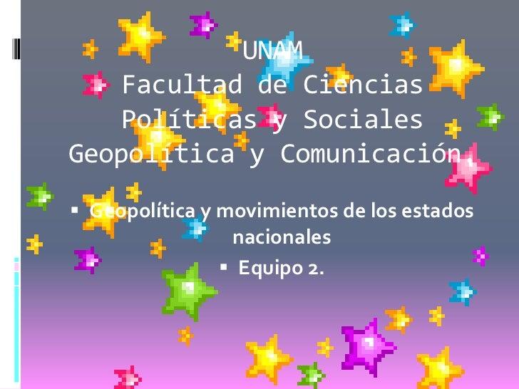 UNAM    Facultad de Ciencias    Políticas y SocialesGeopolítica y Comunicación. Geopolítica y movimientos de los estados ...