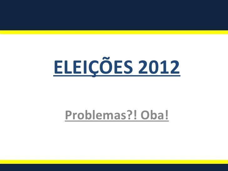 ELEIÇÕES 2012 Problemas?! Oba!