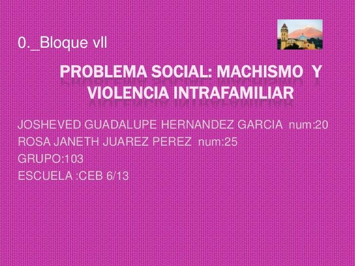0._Bloque vll      PROBLEMA SOCIAL: MACHISMO Y         VIOLENCIA INTRAFAMILIARJOSHEVED GUADALUPE HERNANDEZ GARCIA num:20RO...