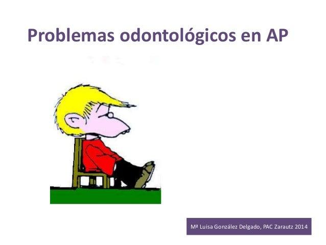 Problemas odontológicos en AP  Mª Luisa González Delgado, PAC Zarautz 2014