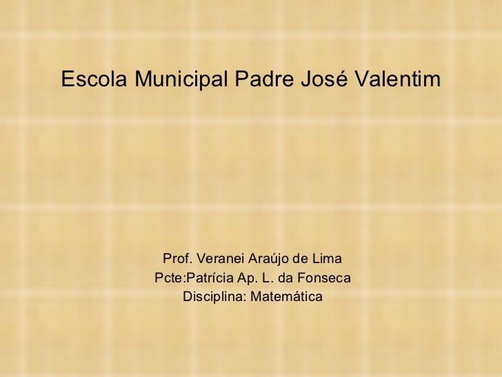Escola Municipal Padre José Valentim Prof. Veranei Araújo de Lima Pcte:Patrícia Ap. L. da Fonseca Disciplina: Matemática
