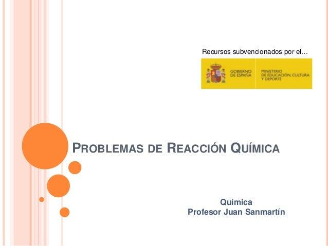 PROBLEMAS DE REACCIÓN QUÍMICA Recursos subvencionados por el… Química Profesor Juan Sanmartín