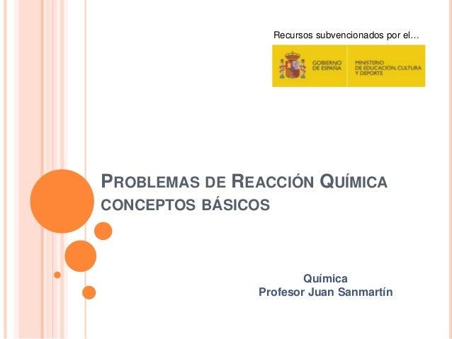 PROBLEMAS DE REACCIÓN QUÍMICA CONCEPTOS BÁSICOS Recursos subvencionados por el… Química Profesor Juan Sanmartín