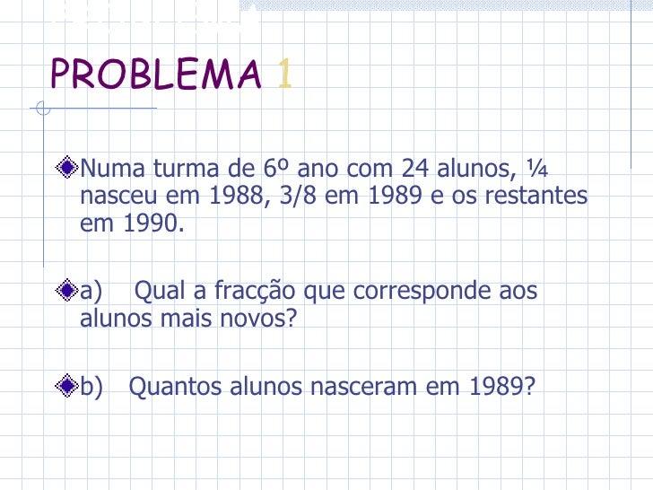 PROBLEMA  PROBLEMA   1 <ul><li>Numa turma de 6º ano com 24 alunos, ¼ nasceu em 1988, 3/8 em 1989 e os restantes em 1990. <...