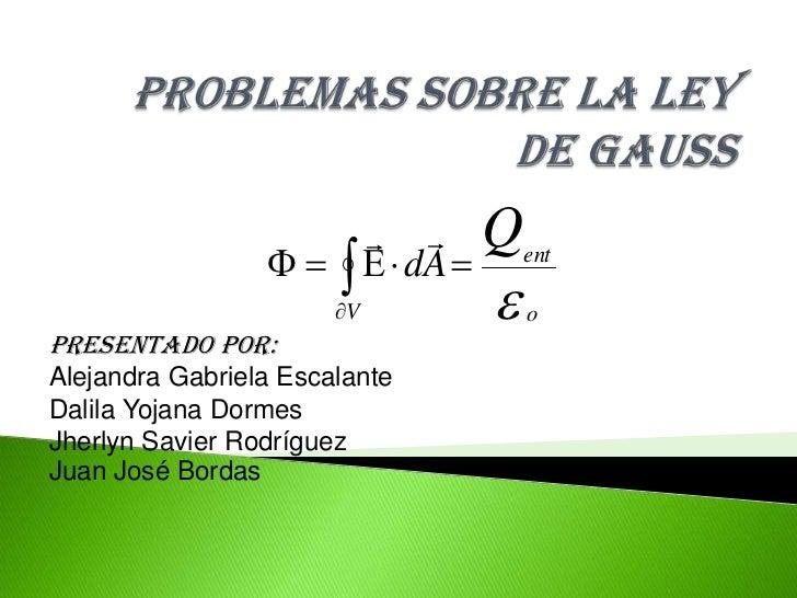 PROBLEMAS SOBRE LA LEY DE GAUSS<br />Presentado por: Alejandra Gabriela EscalanteDalila Yojana DormesJherlyn Savier Rodríg...