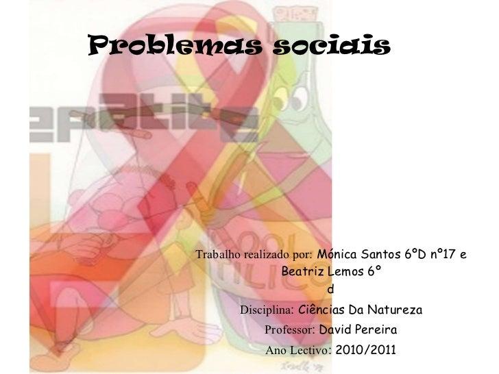 Problemas sociais Trabalho realizado por:   Mónica Santos 6ºD nº17 e Beatriz Lemos 6º d Disciplina :  Ciências Da Natureza...