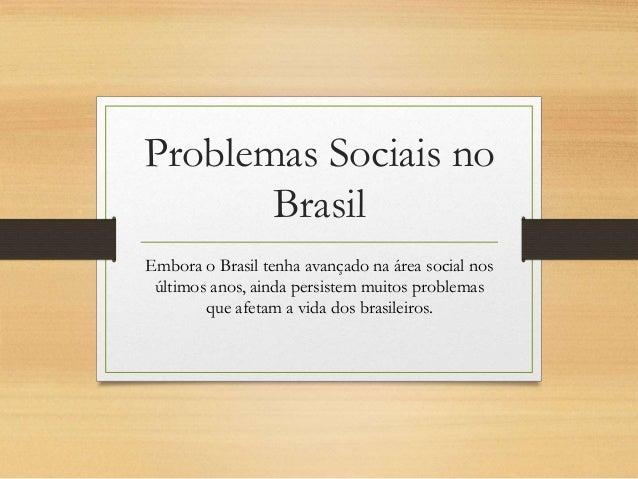 Problemas Sociais no  Brasil  Embora o Brasil tenha avançado na área social nos  últimos anos, ainda persistem muitos prob...