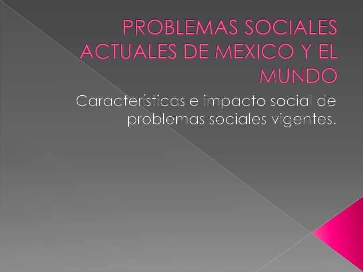 PROBLEMAS SOCIALES ACTUALES DE MEXICO Y EL MUNDO<br />Características e impacto social de problemas sociales vigentes.<br />