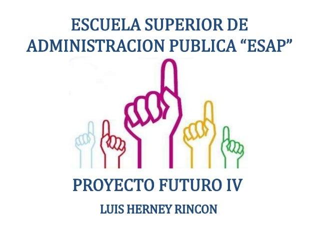 """ESCUELA SUPERIOR DEADMINISTRACION PUBLICA """"ESAP""""LUIS HERNEY RINCONPROYECTO FUTURO IV"""