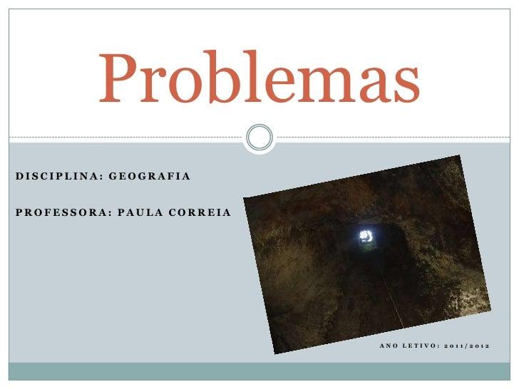 ProblemasDISCIPLINA: GEOGRAFIAPROFESSORA: PAULA CORREIA                            ANO LETIVO: 2011/2012