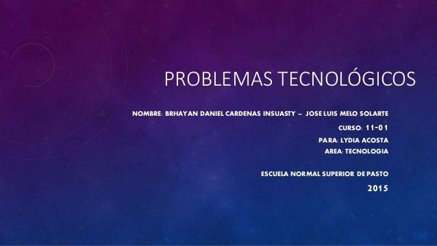 PROBLEMAS TECNOLÓGICOS NOMBRE: BRHAYAN DANIEL CARDENAS INSUASTY – JOSE LUIS MELO SOLARTE CURSO: 11-01 PARA: LYDIA ACOSTA A...