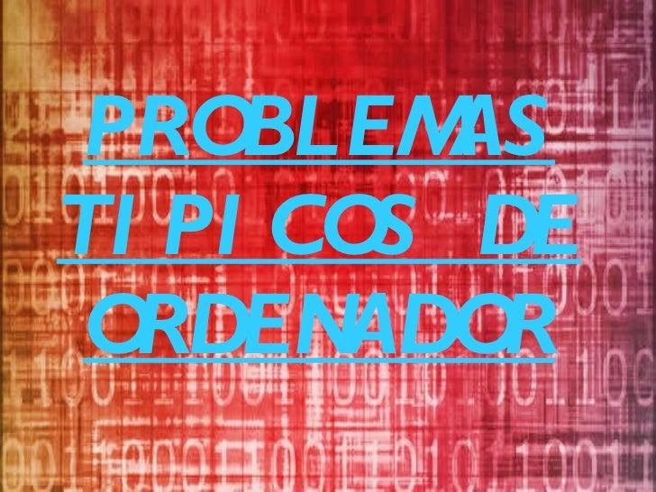 PROBLEMAS TIPICOS DE ORDENADOR