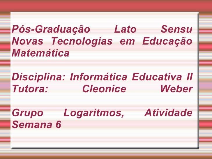Pós-Graduação Lato Sensu Novas Tecnologias em Educação Matemática Disciplina: Informática Educativa II Tutora: Cleonice We...