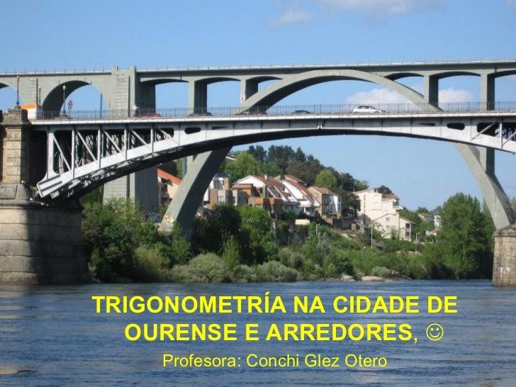 TRIGONOMETRÍA NA CIDADE DE  OURENSE E ARREDORES,      Profesora: Conchi Glez Otero