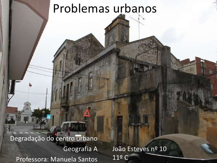 Problemas urbanos<br />Degradação do centro urbano<br />Geografia A<br />Professora: Manuela Santos<br />João Esteves nº 1...