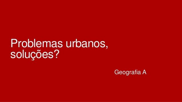 Problemas urbanos, soluções? Geografia A
