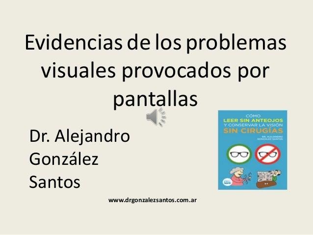 Evidencias de los problemas visuales provocados por pantallas Dr. Alejandro González Santos www.drgonzalezsantos.com.ar