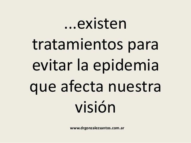 ...existen tratamientos para evitar la epidemia que afecta nuestra visión www.drgonzalezsantos.com.ar