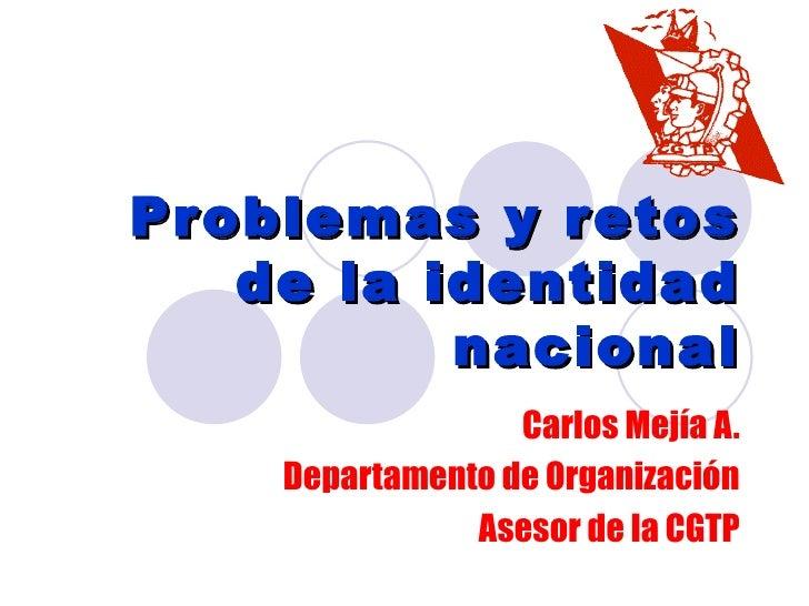 Pr oblemas y r etos     de la identidad            nacional                   Carlos Mejía A.     Departamento de Organiza...