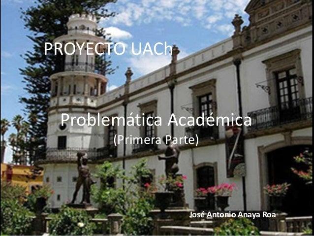 PROYECTO UACh José Antonio Anaya Roa Problemática Académica (Primera Parte)