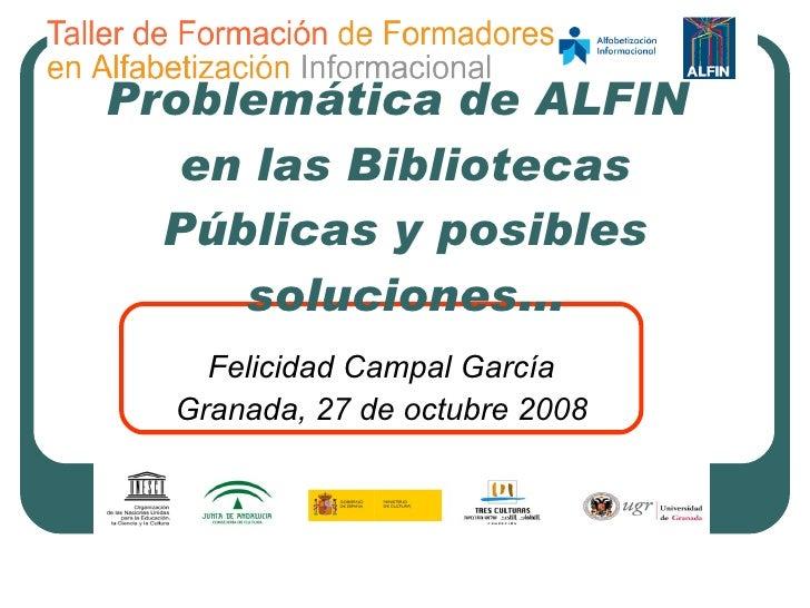 Problemática de ALFIN  en las Bibliotecas Públicas y posibles soluciones... Felicidad Campal García Granada, 27 de octubre...