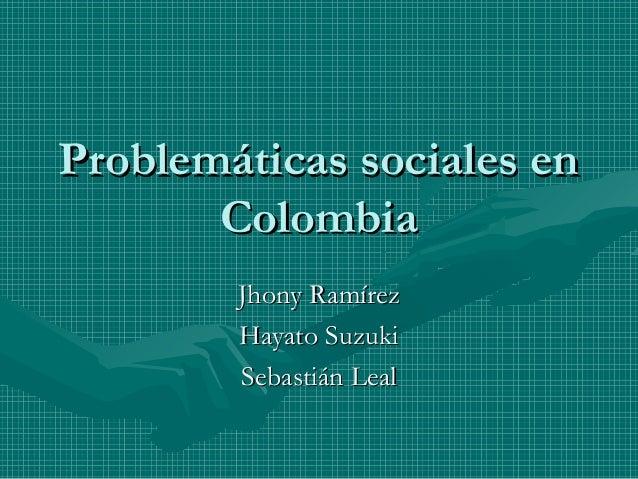 Problemáticas sociales en       Colombia        Jhony Ramírez        Hayato Suzuki        Sebastián Leal