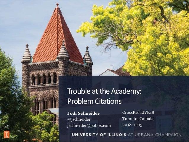 TroubleattheAcademy: ProblemCitations Jodi Schneider @jschneider jschneider@pobox.com ISSA CrossRef LIVE18 Toronto, Canada...