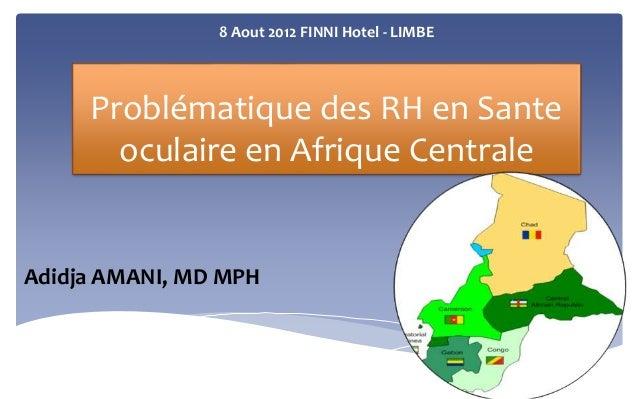 8 Aout 2012 FINNI Hotel - LIMBE  Problématique des RH en Sante  oculaire en Afrique Centrale  Adidja AMANI, MD MPH