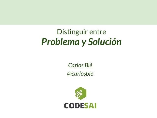 Carlos Blé @carlosble Distinguir entre Problema y Solución
