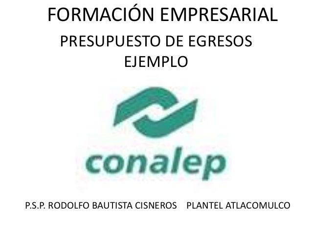 FORMACIÓN EMPRESARIAL PRESUPUESTO DE EGRESOS EJEMPLO P.S.P. RODOLFO BAUTISTA CISNEROS PLANTEL ATLACOMULCO