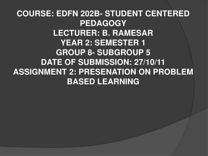 COURSE: EDFN 202B- STUDENT CENTERED              PEDAGOGY        LECTURER: B. RAMESAR          YEAR 2: SEMESTER 1         ...