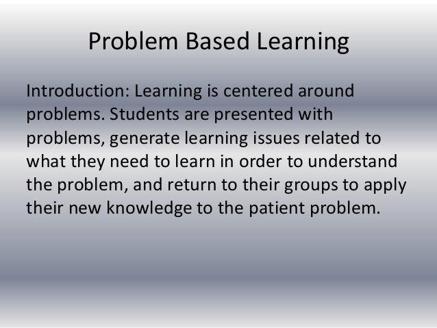 Problem Based Learning Introduction: Learning is centered around problems. Students are presented with problems, generate ...