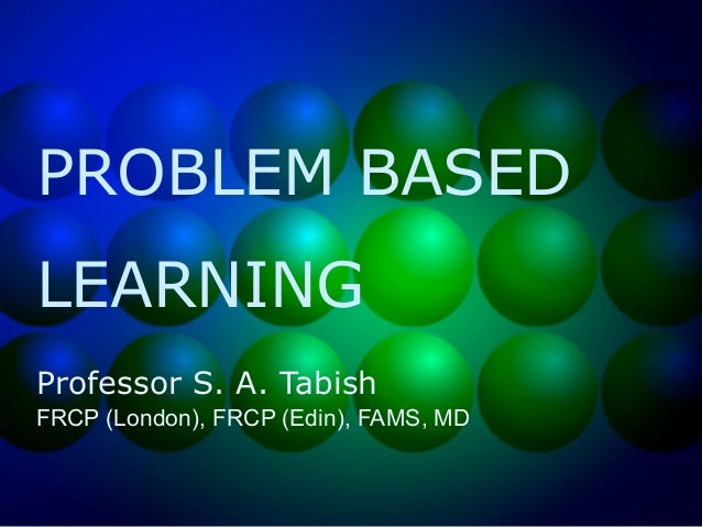 PROBLEM BASED LEARNING Professor S. A. Tabish FRCP (London), FRCP (Edin), FAMS, MD