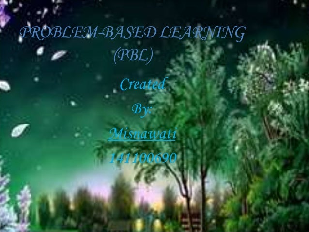 PROBLEM-BASEDLEARNING (PBL) Created By: Misnawati 141100690